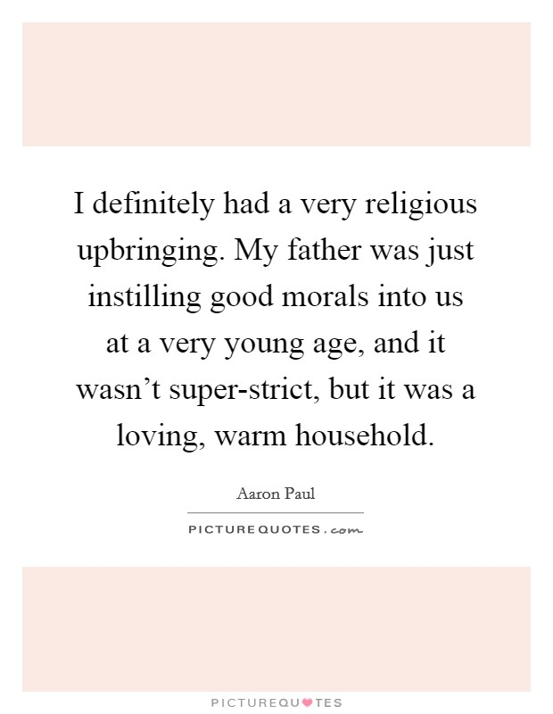 I definitely had a very religious upbringing. My father was just instilling good morals into us at a very young age, and it wasn't super-strict, but it was a loving, warm household. Picture Quote #1
