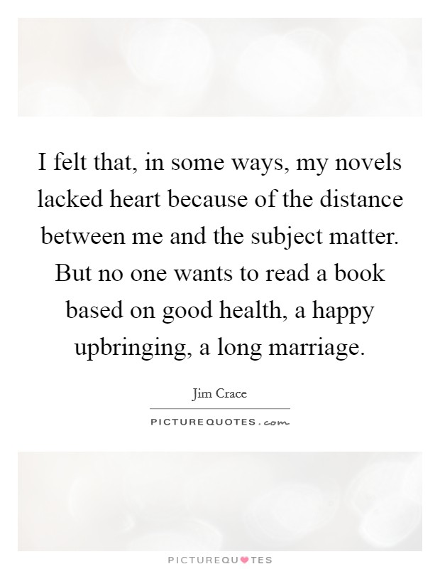 I felt that, in some ways, my novels lacked heart because of the distance between me and the subject matter. But no one wants to read a book based on good health, a happy upbringing, a long marriage. Picture Quote #1