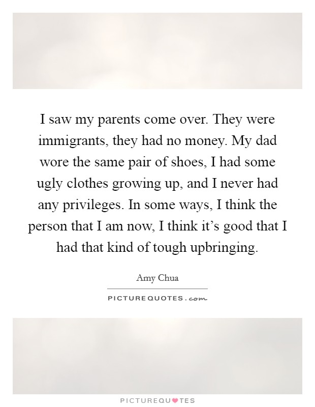I saw my parents come over. They were immigrants, they had no money. My dad wore the same pair of shoes, I had some ugly clothes growing up, and I never had any privileges. In some ways, I think the person that I am now, I think it's good that I had that kind of tough upbringing. Picture Quote #1