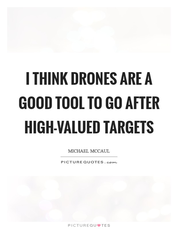 I think drones are a good tool to go after high-valued targets Picture Quote #1