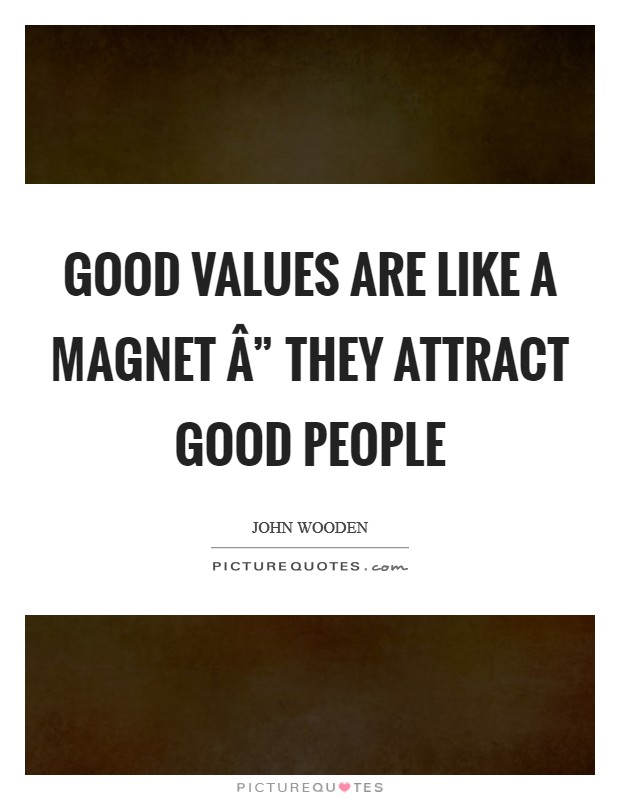 "Good values are like a magnet "" they attract good people Picture Quote #1"