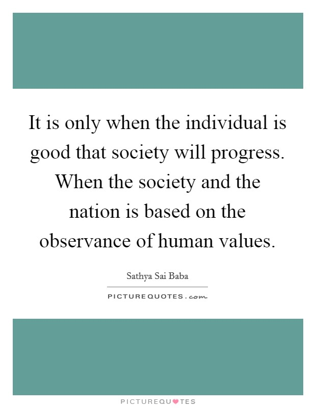 It is only when the individual is good that society will progress. When the society and the nation is based on the observance of human values Picture Quote #1