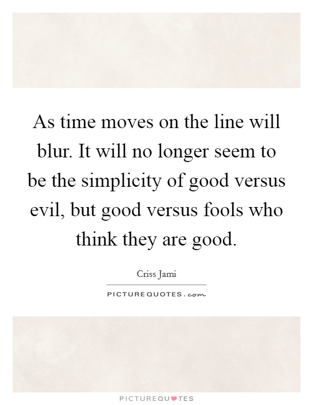 As time moves on the line will blur. It will no longer seem to be the simplicity of good versus evil, but good versus fools who think they are good Picture Quote #1