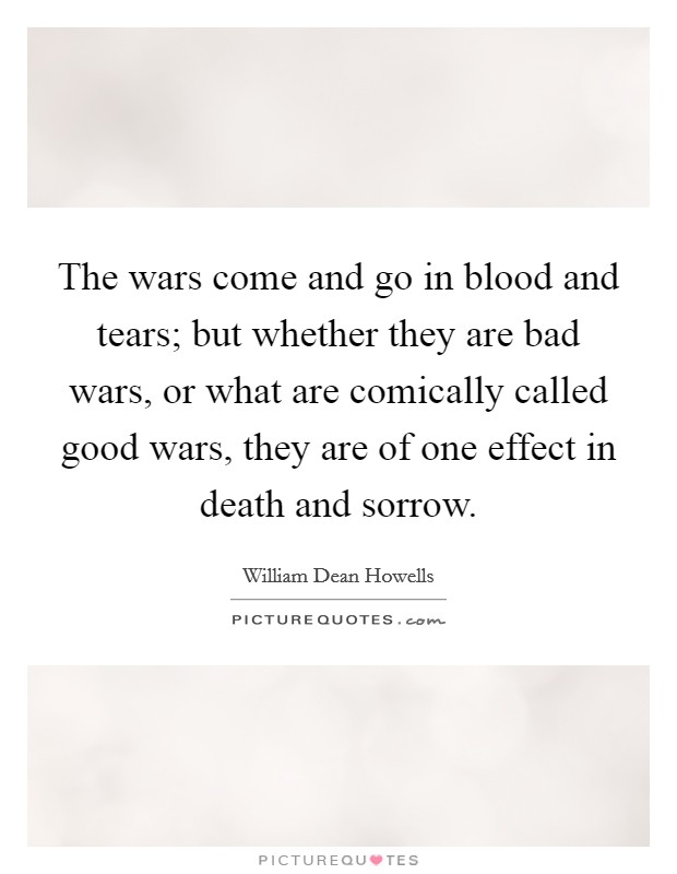 The wars come and go in blood and tears; but whether they are bad wars, or what are comically called good wars, they are of one effect in death and sorrow. Picture Quote #1