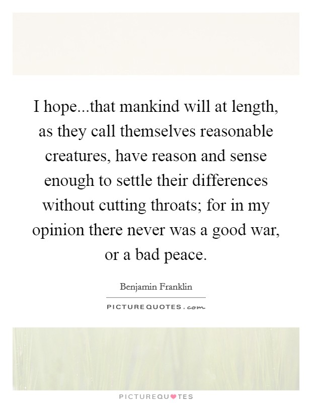 I hope...that mankind will at length, as they call themselves reasonable creatures, have reason and sense enough to settle their differences without cutting throats; for in my opinion there never was a good war, or a bad peace Picture Quote #1