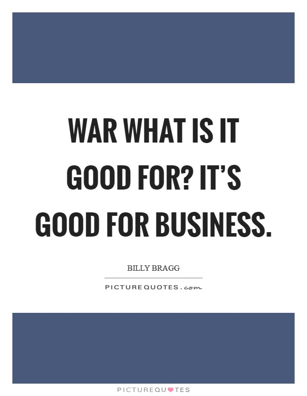 War what is it good for? It's good for business Picture Quote #1