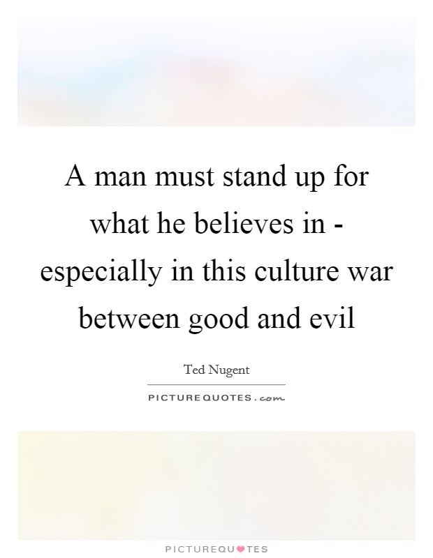A man must stand up for what he believes in - especially in this culture war between good and evil Picture Quote #1