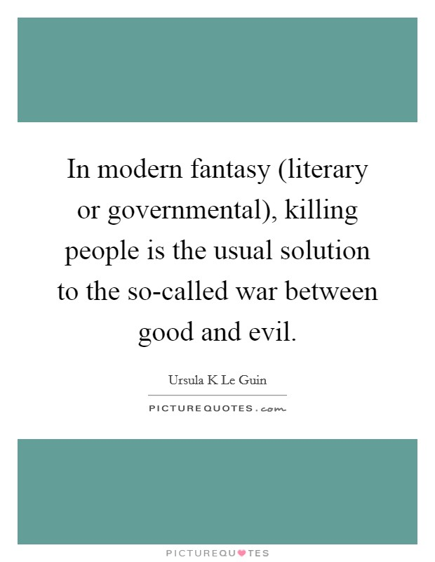 In modern fantasy (literary or governmental), killing people is the usual solution to the so-called war between good and evil Picture Quote #1