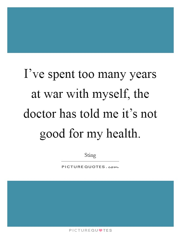I've spent too many years at war with myself, the doctor has told me it's not good for my health Picture Quote #1