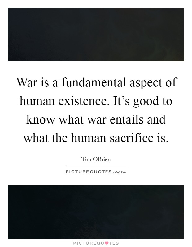 War is a fundamental aspect of human existence. It's good to know what war entails and what the human sacrifice is Picture Quote #1