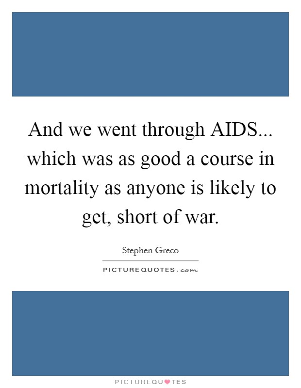 And we went through AIDS... which was as good a course in mortality as anyone is likely to get, short of war Picture Quote #1