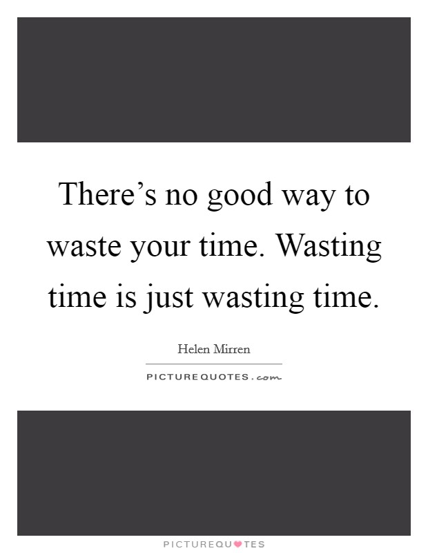 Time Wasting Quotes & Sayings | Time Wasting Picture Quotes
