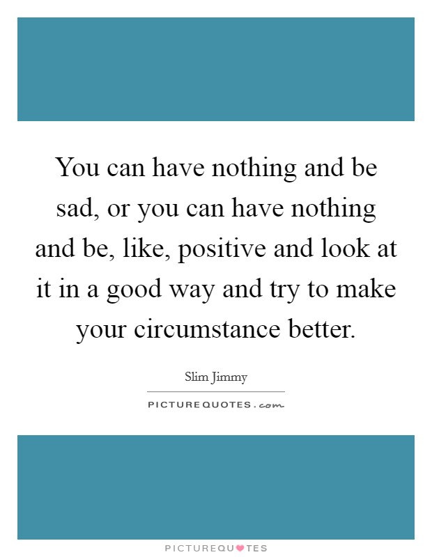 You can have nothing and be sad, or you can have nothing and be, like, positive and look at it in a good way and try to make your circumstance better Picture Quote #1