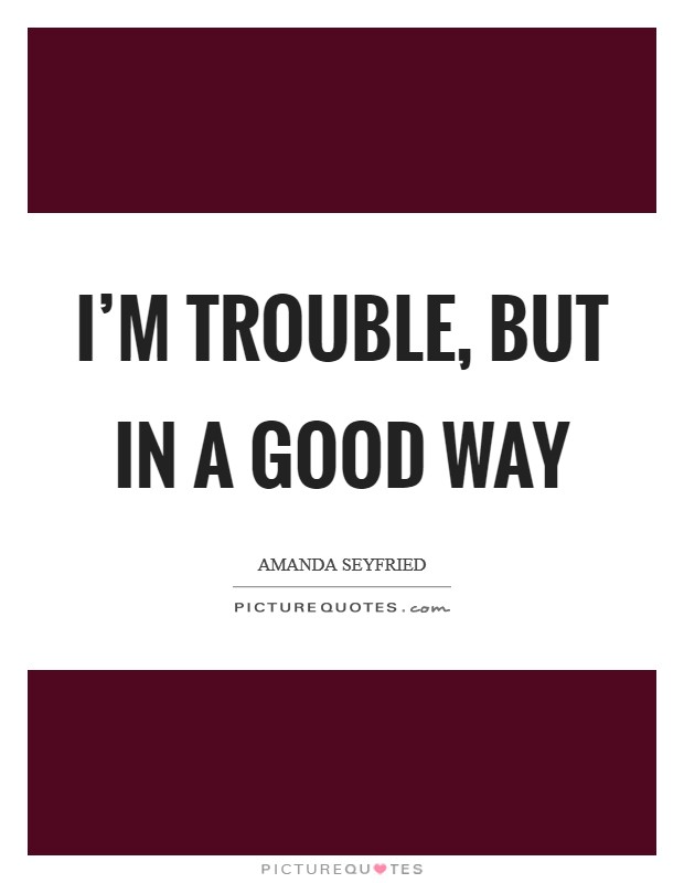 I'm trouble, but in a good way Picture Quote #1