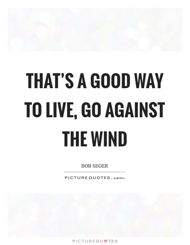 That's a good way to live, go against the wind Picture Quote #1