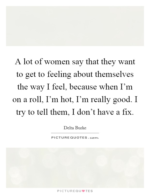 A lot of women say that they want to get to feeling about themselves the way I feel, because when I'm on a roll, I'm hot, I'm really good. I try to tell them, I don't have a fix Picture Quote #1