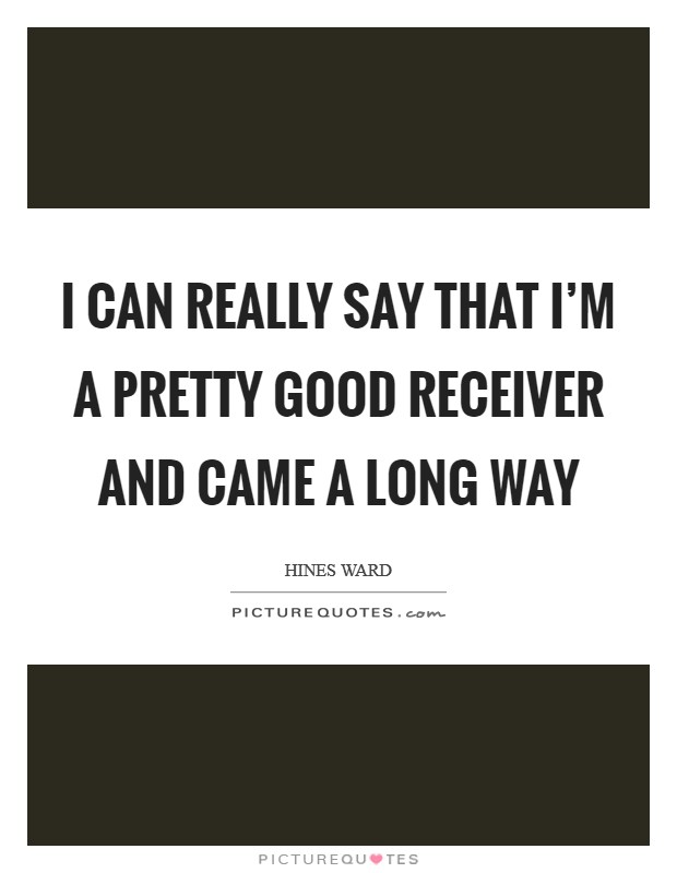 I can really say that I'm a pretty good receiver and came a long way Picture Quote #1