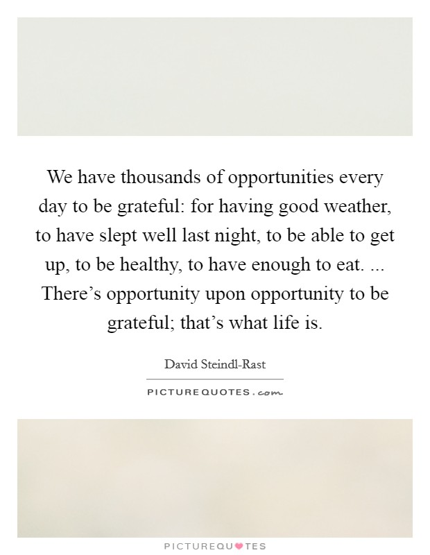 We have thousands of opportunities every day to be grateful: for having good weather, to have slept well last night, to be able to get up, to be healthy, to have enough to eat. ... There's opportunity upon opportunity to be grateful; that's what life is Picture Quote #1