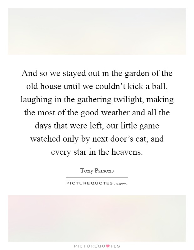 And so we stayed out in the garden of the old house until we couldn't kick a ball, laughing in the gathering twilight, making the most of the good weather and all the days that were left, our little game watched only by next door's cat, and every star in the heavens Picture Quote #1
