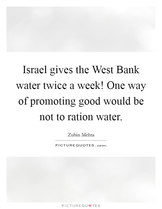 Israel gives the West Bank water twice a week! One way of promoting good would be not to ration water Picture Quote #1