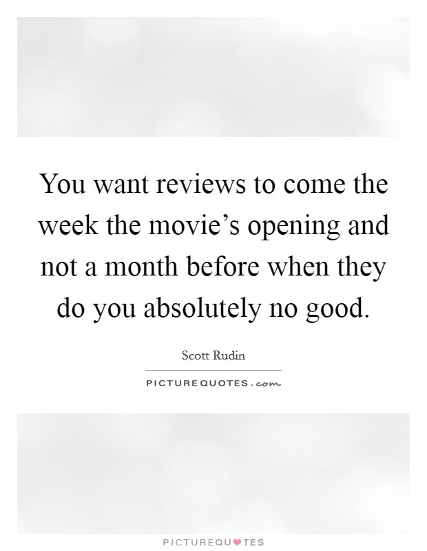 You want reviews to come the week the movie's opening and not a month before when they do you absolutely no good Picture Quote #1