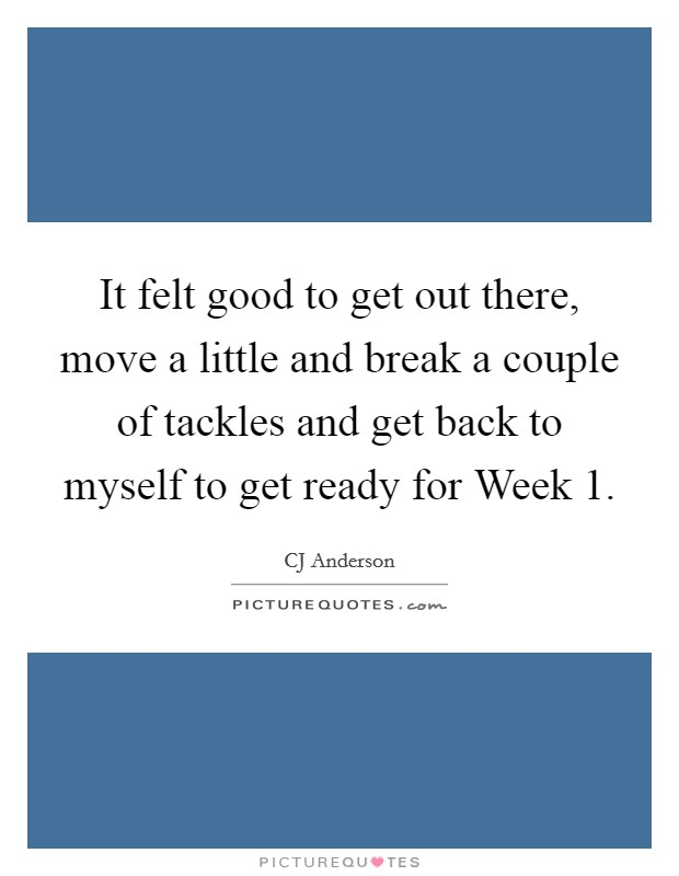 It felt good to get out there, move a little and break a couple of tackles and get back to myself to get ready for Week 1 Picture Quote #1