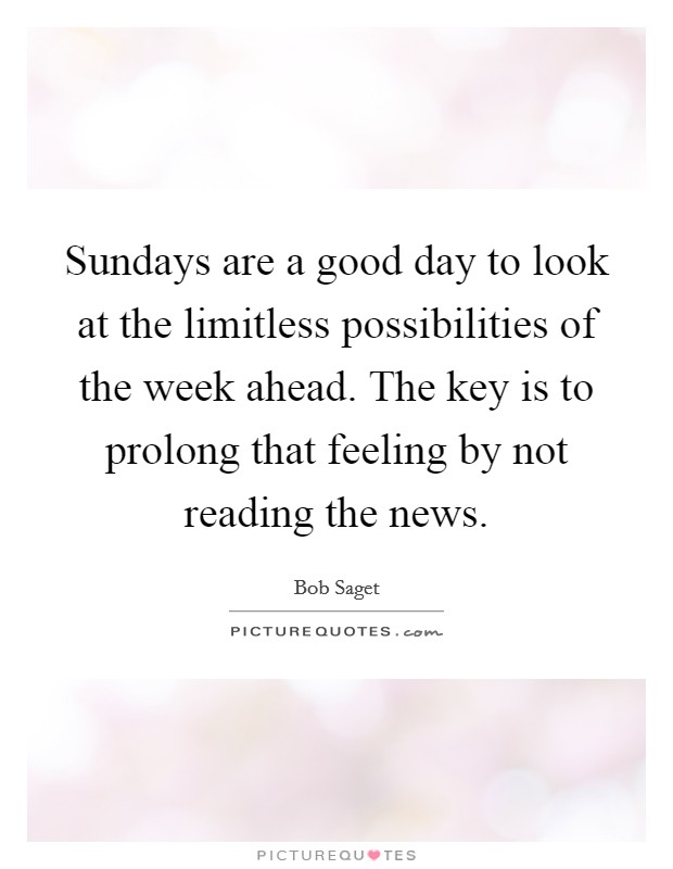 Sundays are a good day to look at the limitless possibilities of the week ahead. The key is to prolong that feeling by not reading the news Picture Quote #1