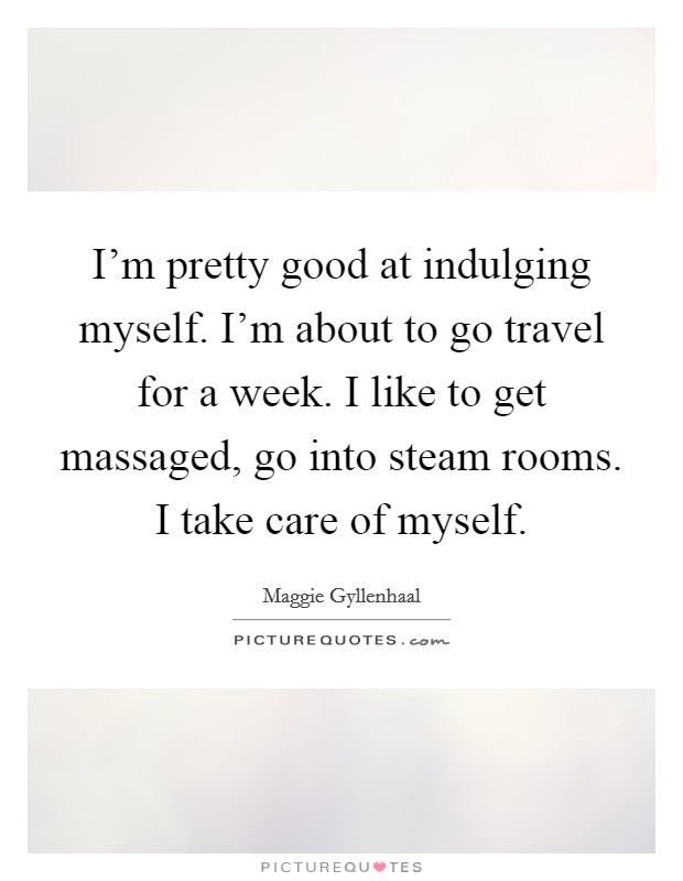 I'm pretty good at indulging myself. I'm about to go travel for a week. I like to get massaged, go into steam rooms. I take care of myself. Picture Quote #1