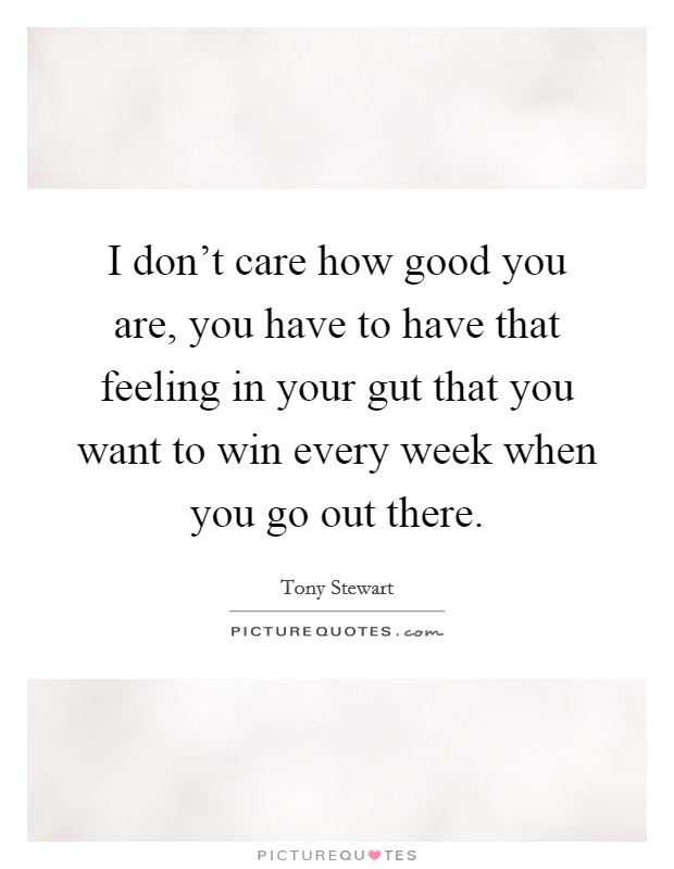 I don't care how good you are, you have to have that feeling in your gut that you want to win every week when you go out there Picture Quote #1