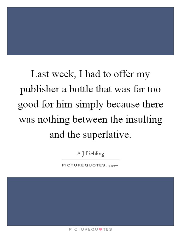 Last week, I had to offer my publisher a bottle that was far too good for him simply because there was nothing between the insulting and the superlative. Picture Quote #1