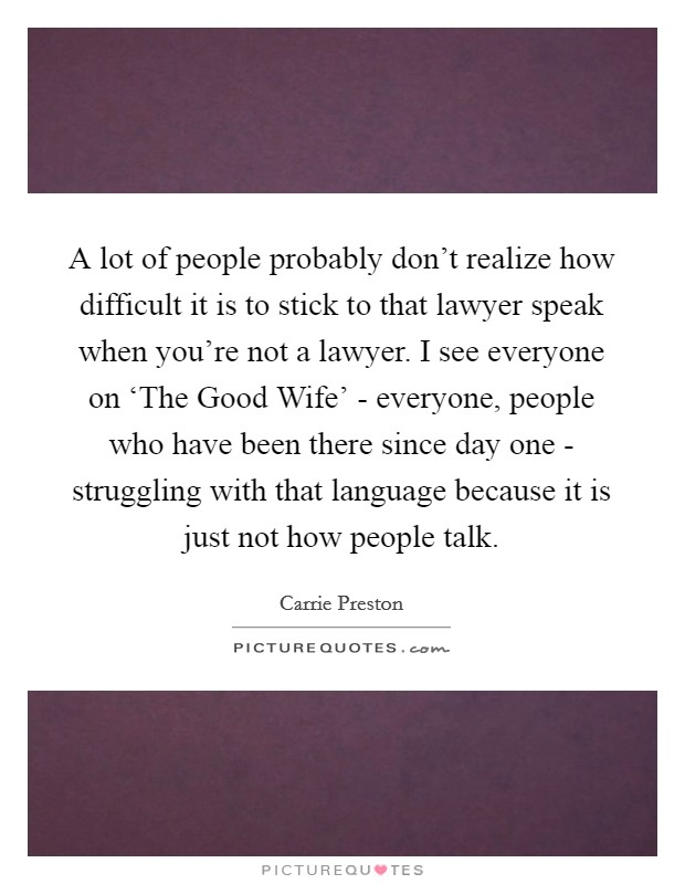 A lot of people probably don't realize how difficult it is to stick to that lawyer speak when you're not a lawyer. I see everyone on 'The Good Wife' - everyone, people who have been there since day one - struggling with that language because it is just not how people talk Picture Quote #1