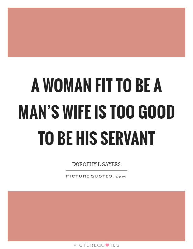 A woman fit to be a man's wife is too good to be his servant Picture Quote #1