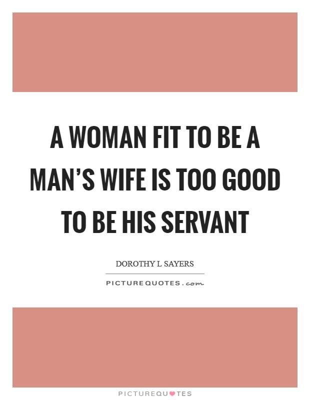 A woman fit to be a man's wife is too good to be his servant Picture Quote #1