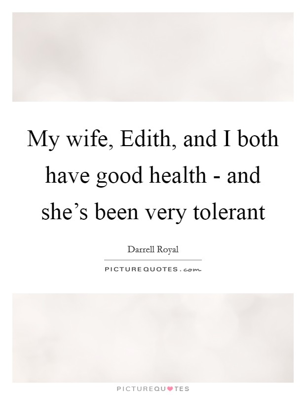 My wife, Edith, and I both have good health - and she's been very tolerant Picture Quote #1