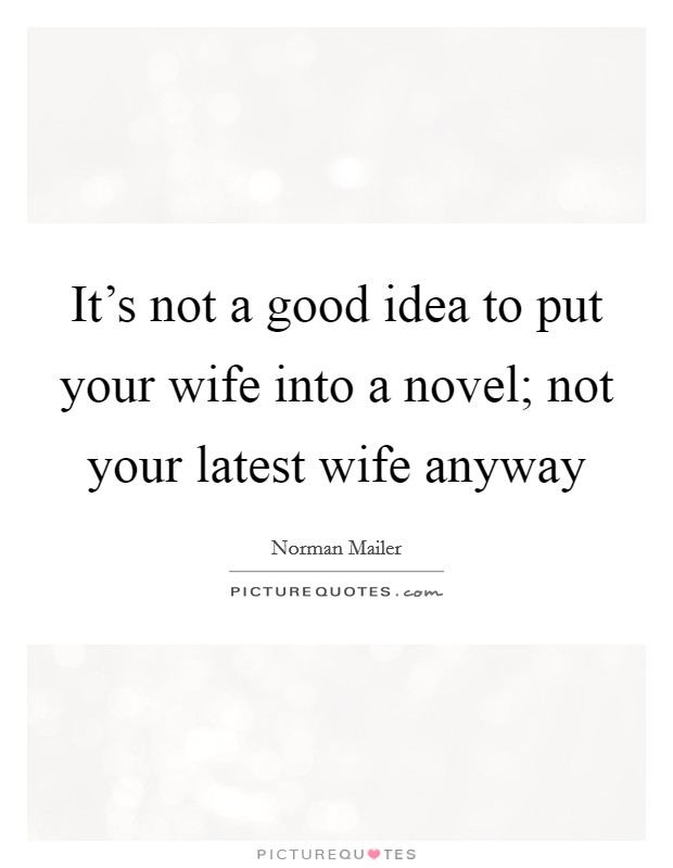 It's not a good idea to put your wife into a novel; not your latest wife anyway Picture Quote #1
