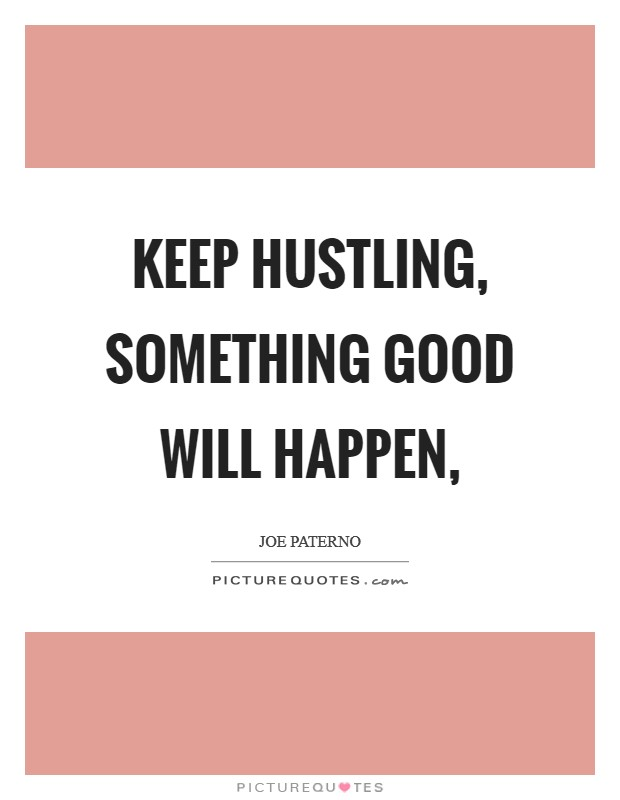 Keep hustling, something good will happen, Picture Quote #1