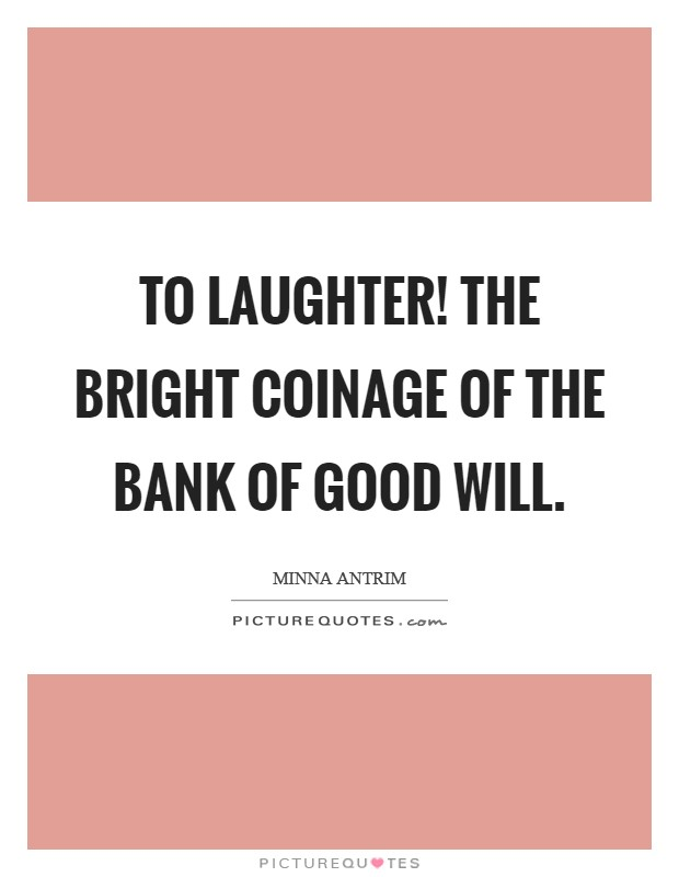 To laughter! The bright coinage of the bank of good will Picture Quote #1