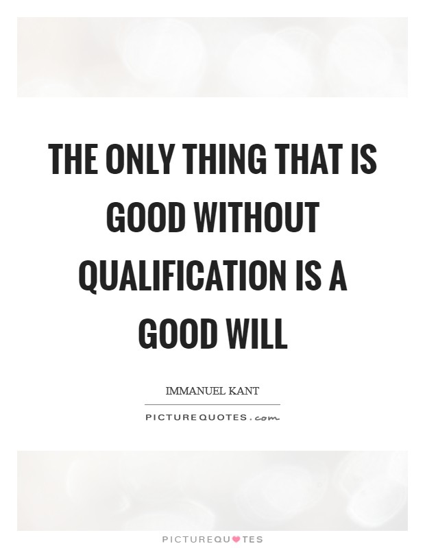 The only thing that is good without qualification is a good will Picture Quote #1