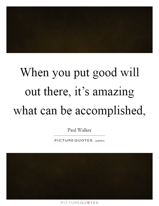 When you put good will out there, it's amazing what can be accomplished, Picture Quote #1