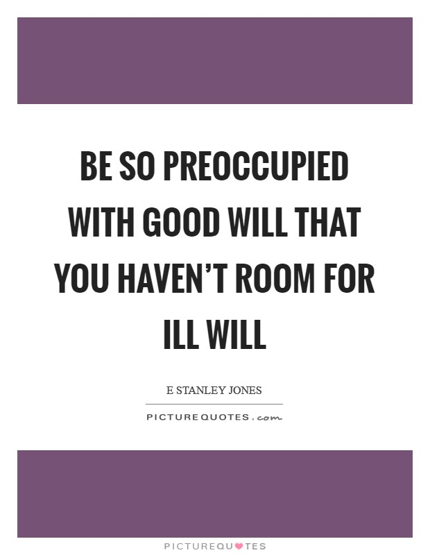 Be so preoccupied with good will that you haven't room for ill will Picture Quote #1