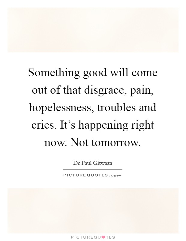 Something good will come out of that disgrace, pain, hopelessness, troubles and cries. It's happening right now. Not tomorrow Picture Quote #1