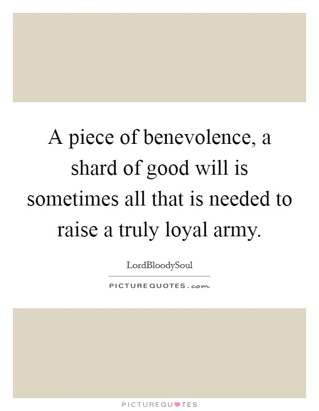 A piece of benevolence, a shard of good will is sometimes all that is needed to raise a truly loyal army Picture Quote #1