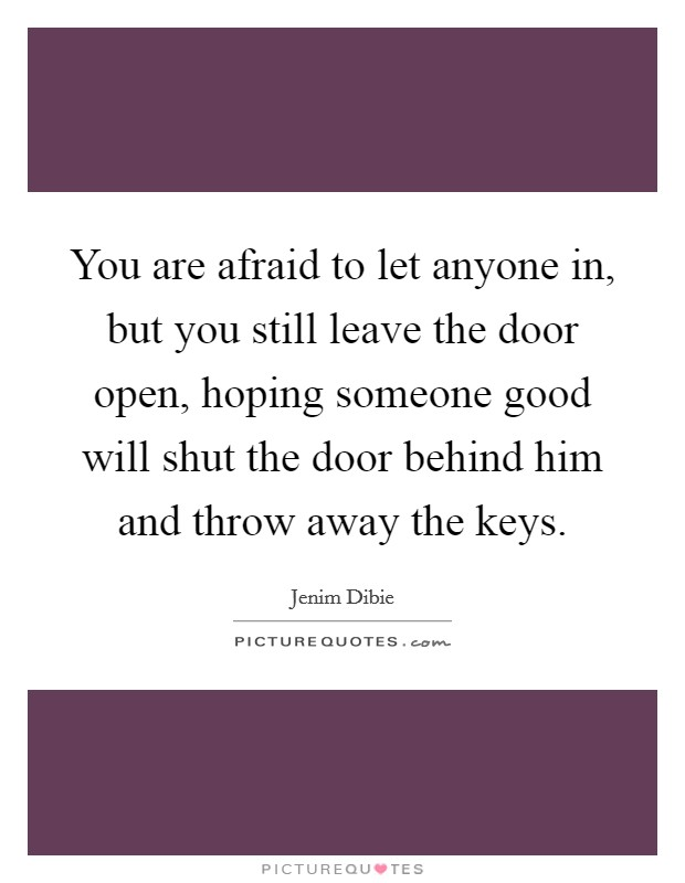 You are afraid to let anyone in, but you still leave the door open, hoping someone good will shut the door behind him and throw away the keys Picture Quote #1