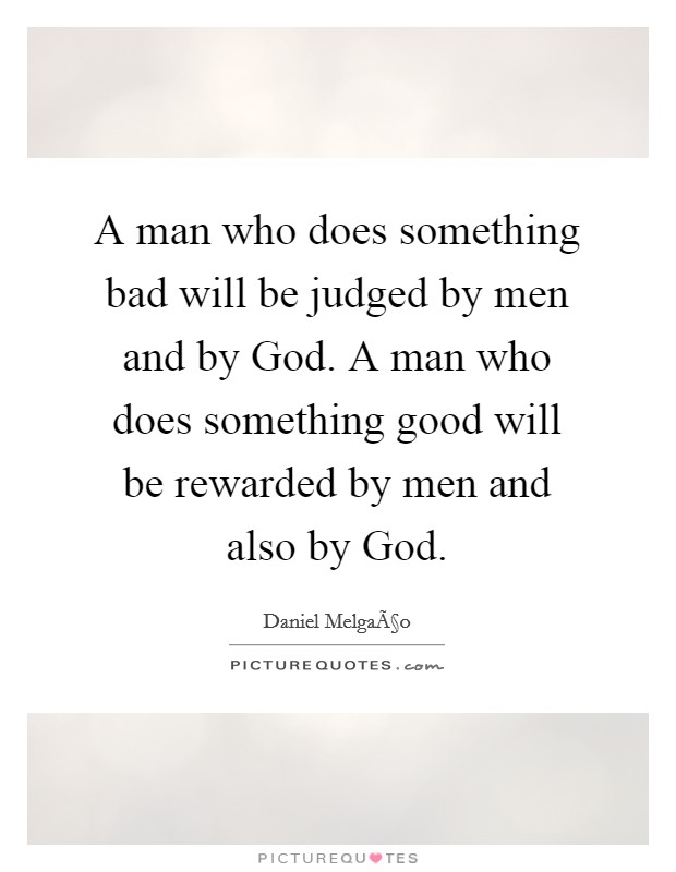 A man who does something bad will be judged by men and by God. A man who does something good will be rewarded by men and also by God Picture Quote #1