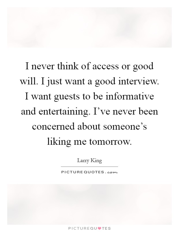 I never think of access or good will. I just want a good interview. I want guests to be informative and entertaining. I've never been concerned about someone's liking me tomorrow Picture Quote #1