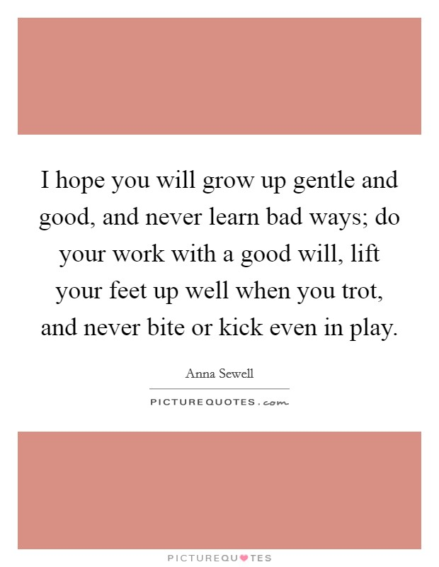 I hope you will grow up gentle and good, and never learn bad ways; do your work with a good will, lift your feet up well when you trot, and never bite or kick even in play Picture Quote #1