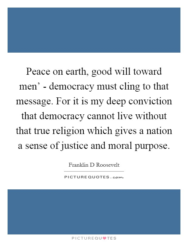 Peace on earth, good will toward men' - democracy must cling to that message. For it is my deep conviction that democracy cannot live without that true religion which gives a nation a sense of justice and moral purpose Picture Quote #1