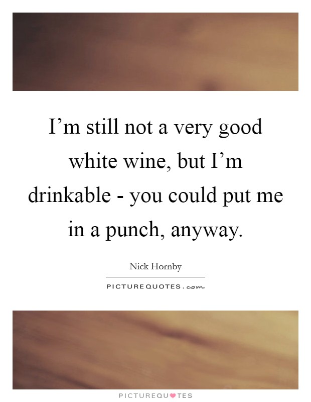 I'm still not a very good white wine, but I'm drinkable - you could put me in a punch, anyway Picture Quote #1