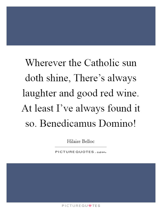 Wherever the Catholic sun doth shine, There's always laughter and good red wine. At least I've always found it so. Benedicamus Domino! Picture Quote #1