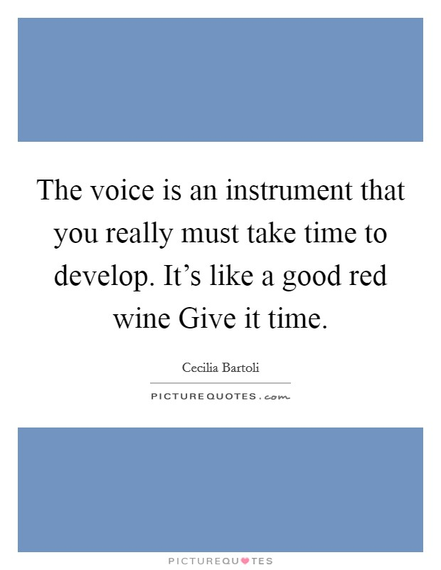 The voice is an instrument that you really must take time to develop. It's like a good red wine Give it time Picture Quote #1